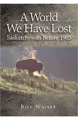 A World We Have Lost: Saskatchewan Before 1905 Bill Waiser