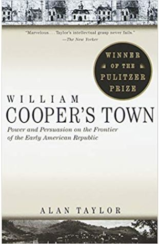William Cooper's Town: Power and Persuasion on the Frontier of the Early American Republic Alan Taylor