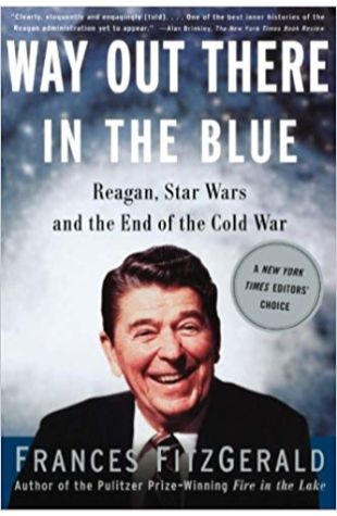 Way Out There in the Blue: Reagan, Star Wars and the End of the Cold War Frances FitzGerald