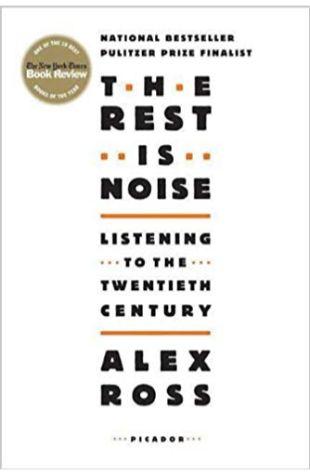 The Rest Is Noise: Listening to the Twentieth Century Alex Ross