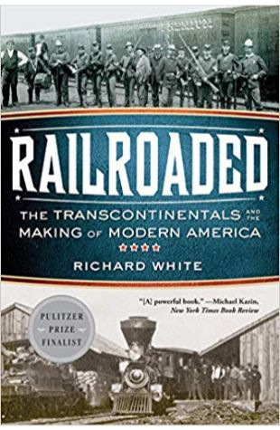 Railroaded: The Transcontinentals and the Making of Modern America Richard White