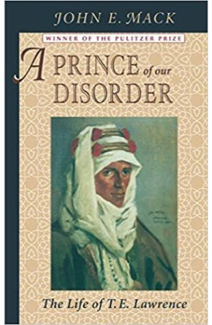 A Prince of Our Disorder: The Life of T. E. Lawrence John E. Mack