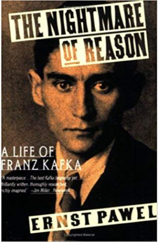 The Nightmare of Reason: A Life of Franz Kafka Ernst Pawel
