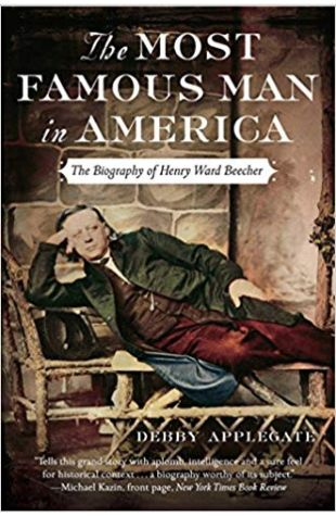 The Most Famous Man in America: The Biography of Henry Ward Beecher Debby Applegate