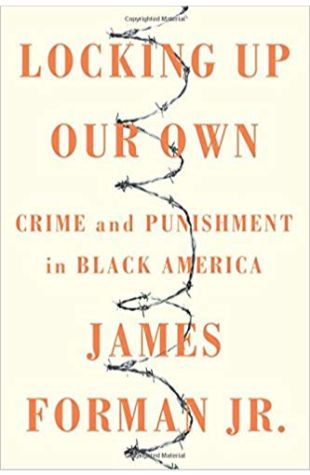 Locking Up Our Own: Crime and Punishment in Black America James Forman Jr.
