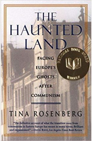 The Haunted Land: Facing Europe's Ghosts After Communism Tina Rosenberg