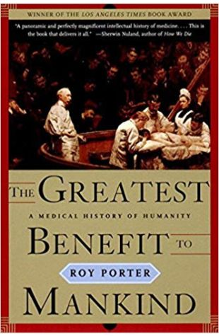 The Greatest Benefit to Mankind: A Medical History of Humanity Roy Porter