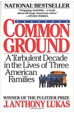 Common Ground: A Turbulent Decade in the Lives of Three American Families J. Anthony Lukas