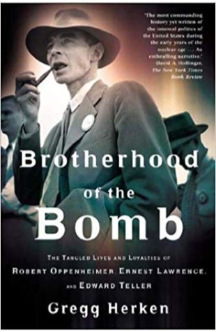 Brotherhood of the Bomb: The Tangled Lives and Loyalties of Robert Oppenheimer, Ernest Lawrence and Edward Teller