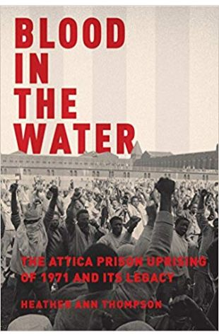 Blood in the Water: The Attica Prison Uprising of 1971 and Its Legacy Heather Ann Thompson