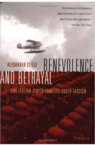 Benevolence and Betrayal: Five Italian Jewish Families Under Fascism Alexander Stille