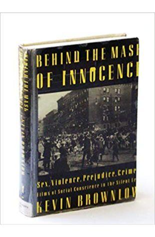 Behind the Mask of Innocence: Sex, Violence, Prejudice, Crime: Films of Social Conscience in the Silent Era