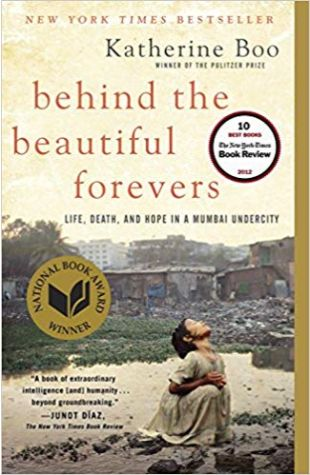 Behind the Beautiful Forevers: Life, Death, and Hope in a Mumbai Undercity Katherine Boo