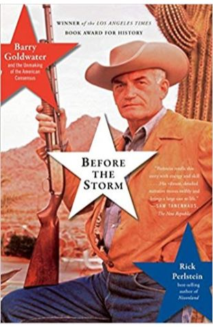 Before the Storm: Barry Goldwater and the Unmaking of the American Consensus Rick Perlstein