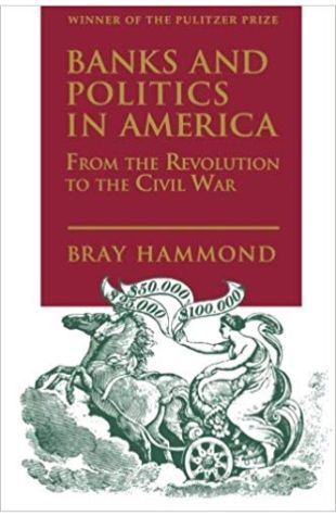 Banks and Politics in America Bray Hammond