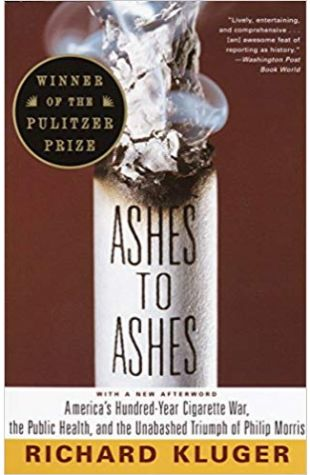 Ashes to Ashes: America's Hundred-Year Cigarette War, the Public Health, and the Unabashed Triumph of Philip Morris Richard Kluger