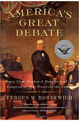 America's Great Debate: Henry Clay, Stephen A. Douglas, and the Compromise That Preserved the Union Fergus M. Bordewich