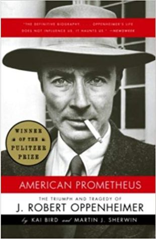 American Prometheus: The Triumph and Tragedy of J. Robert Oppenheimer Kai Bird and Martin J. Sherwin