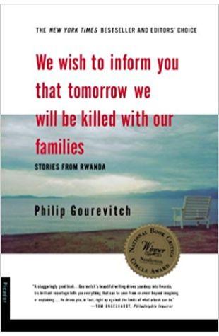 We Wish To Inform You That Tomorrow We Will Be Killed With Our Families: Stories from Rwanda Philip Gourevich