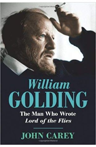 William Golding: The Man Who Wrote Lord of the Flies John Carey