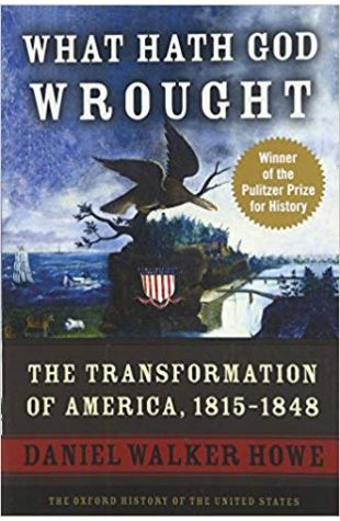 What Hath God Wrought: the Transformation of America, 1815–1848 Daniel Walker Howe