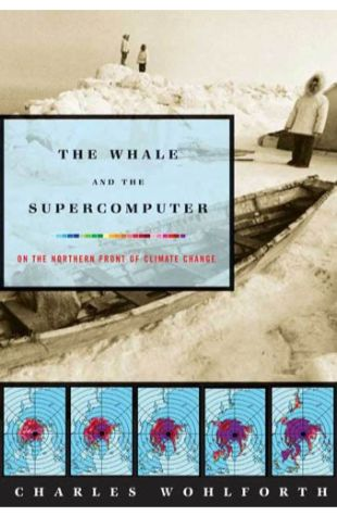 The Whale and the Supercomputer: On the Northern Front of Climate Change Charles Wohlforth