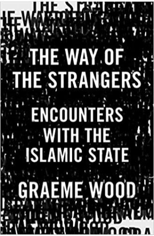 The Way of the Strangers: Encounters with the Islamic State Graeme Wood