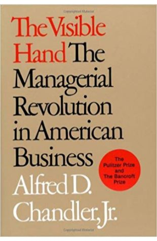 The Visible Hand: The Managerial Revolution in American Business Alfred D. Chandler, Jr.