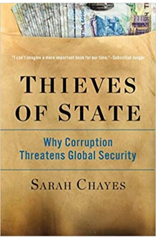 Thieves of State: Why Corruption Threatens Global Security Sarah Chayes