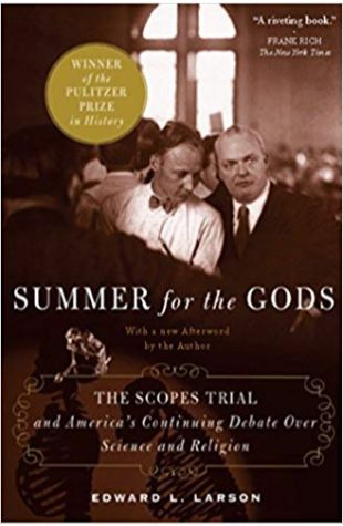 Summer for the Gods: The Scopes Trial and America's Continuing Debate Over Science and Religion Edward J. Larson