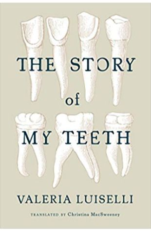 The Story of My Teeth Valeria Luiselli, Translated by Christina MacSweeney