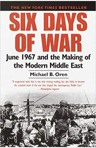 Six Days of War: June 1967 and the Making of the Modern Middle East Michael B. Oren