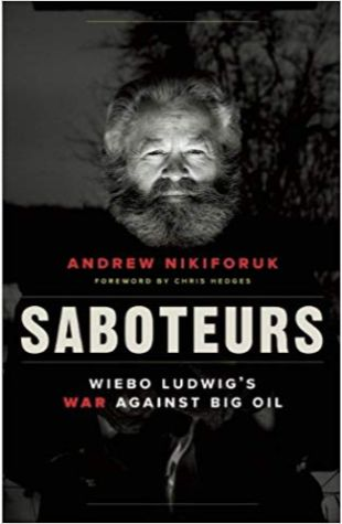 Saboteurs: Wiebo Ludwig's War Against Big Oil Andrew Nikiforuk