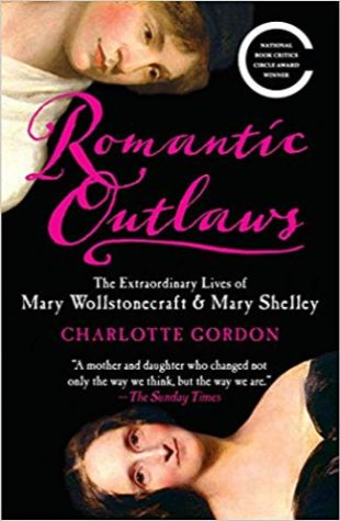 Romantic Outlaws: The Extraordinary Lives of Mary Wollstonecraft and Her Daughter Mary Shelley Charlotte Gordon