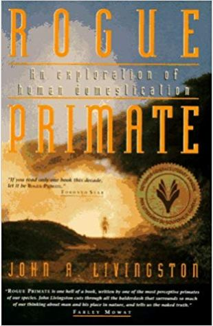 Rogue Primate: An Exploration of Human Domestication John A. Livingston