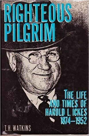 Righteous Pilgrim: The Life and Times of Harold L. Ickes, 1874-1952 Tom H. Watkins