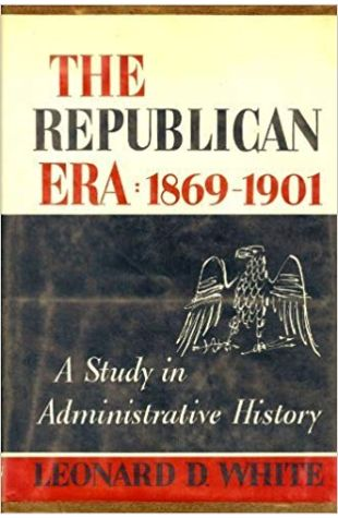 The Republican Era: 1869–1901 Leonard D. White and Jean Schneider