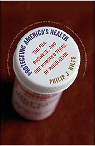 Protecting America's Health: The FDA, Business, and One Hundred Years of Regulation Philip J. Hilts