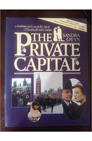 The Private Capital: Ambition and Love in the Age of Macdonald and Laurier Sandra Gwyn