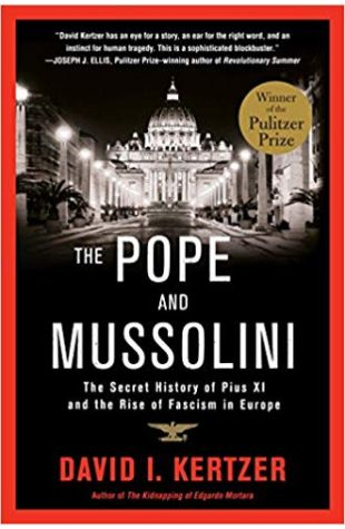 The Pope and Mussolini: The Secret History of Pius XI and the Rise of Fascism in Europe David I. Kertzer