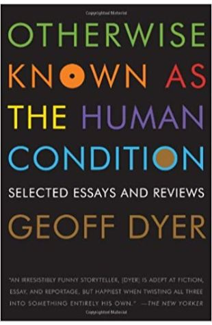 Otherwise Known as the Human Condition: Selected Essays and Reviews Geoff Dyer