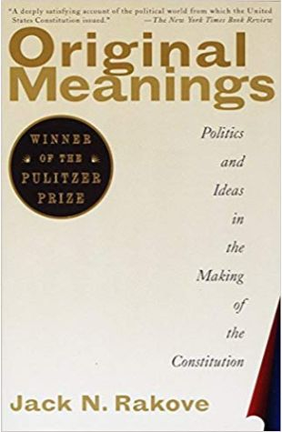 Original Meanings: Politics and Ideas in the Making of the Constitution Jack N. Rakove