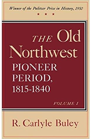 The Old Northwest, Pioneer Period 1815–1840 R. Carlyle Buley