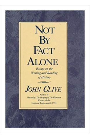Not by Fact Alone: Essays on the Writing and Reading of History John Clive