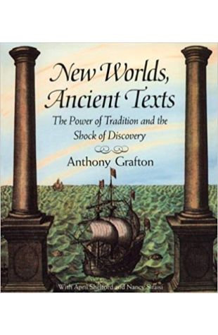 New Worlds, Ancient Texts: The Power of Tradition and the Shock of Discovery Anthony Grafton, April Shelford, Nancy Siraisi