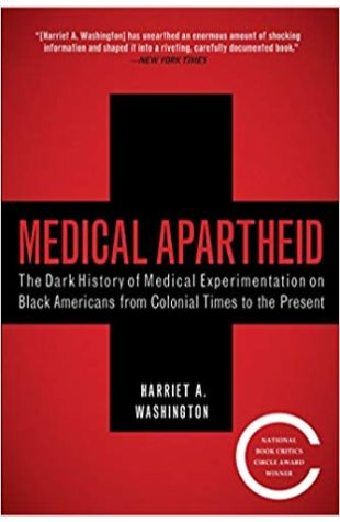 Medical Apartheid: The Dark History of Medical Experimentation on Black Americans from Colonial Times to the Present Harriet Washington