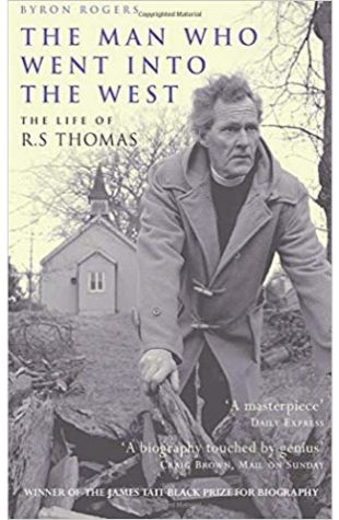 The Man Who Went into the West: The Life of R.S. Thomas Byron Rogers