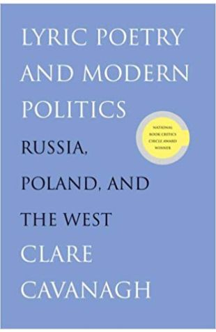 Lyric Poetry and Modern Politics: Russia, Poland, and the West Clare Cavanagh