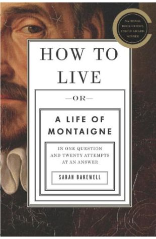 How To Live: Or, A Life of Montaigne in One Question and Twenty Attempts at an Answer Sarah Bakewell