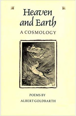 Heaven and Earth: A Cosmology Albert Goldbarth